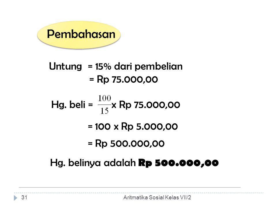 Pembahasan Untung = 15% dari pembelian = Rp 75.000,00 Hg. beli = x Rp 75.000,00 = 100 x Rp 5.000,00 = Rp 500.000,00 Hg. belinya adalah Rp 500.000,00 A