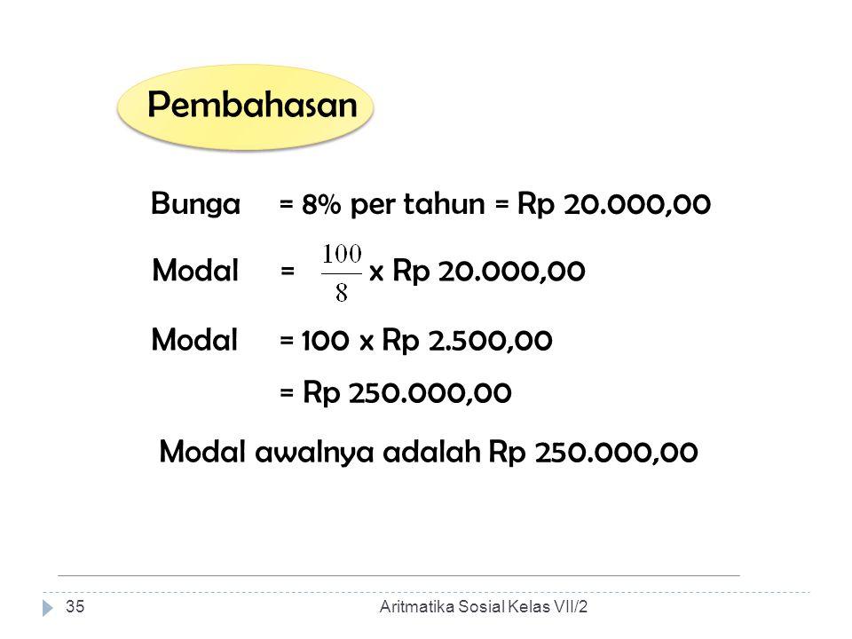 Pembahasan Bunga = 8% per tahun = Rp 20.000,00 Modal = x Rp 20.000,00 Modal = 100 x Rp 2.500,00 = Rp 250.000,00 Modal awalnya adalah Rp 250.000,00 Ari