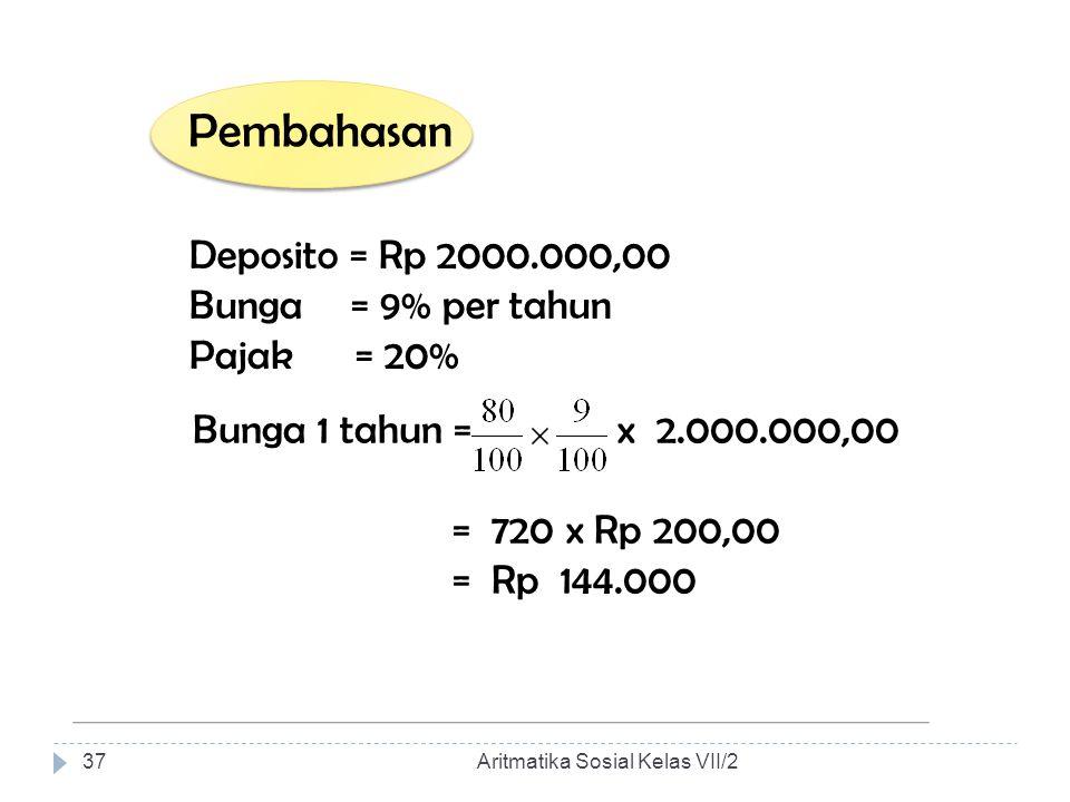 Pembahasan Deposito = Rp 2000.000,00 Bunga = 9% per tahun Pajak = 20% Bunga 1 tahun = x 2.000.000,00 = 720 x Rp 200,00 = Rp 144.000 Aritmatika Sosial
