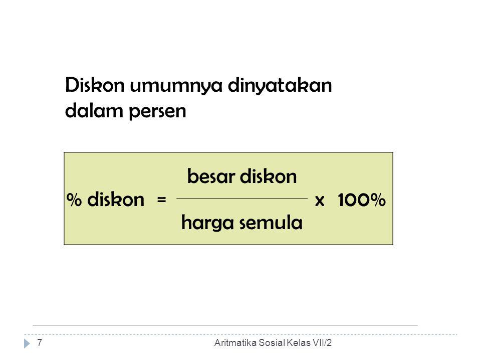 Diskon umumnya dinyatakan dalam persen % diskon= besar diskon x100% harga semula Aritmatika Sosial Kelas VII/27