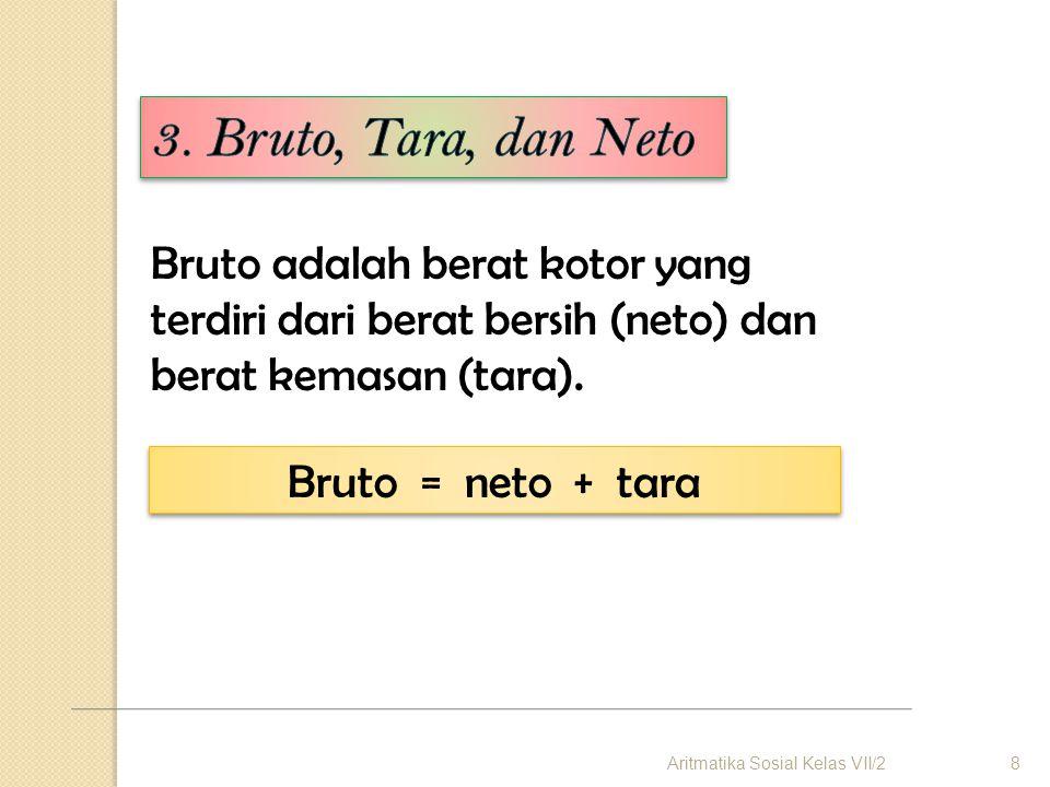 Bruto adalah berat kotor yang terdiri dari berat bersih (neto) dan berat kemasan (tara). Bruto = neto + tara 8Aritmatika Sosial Kelas VII/2