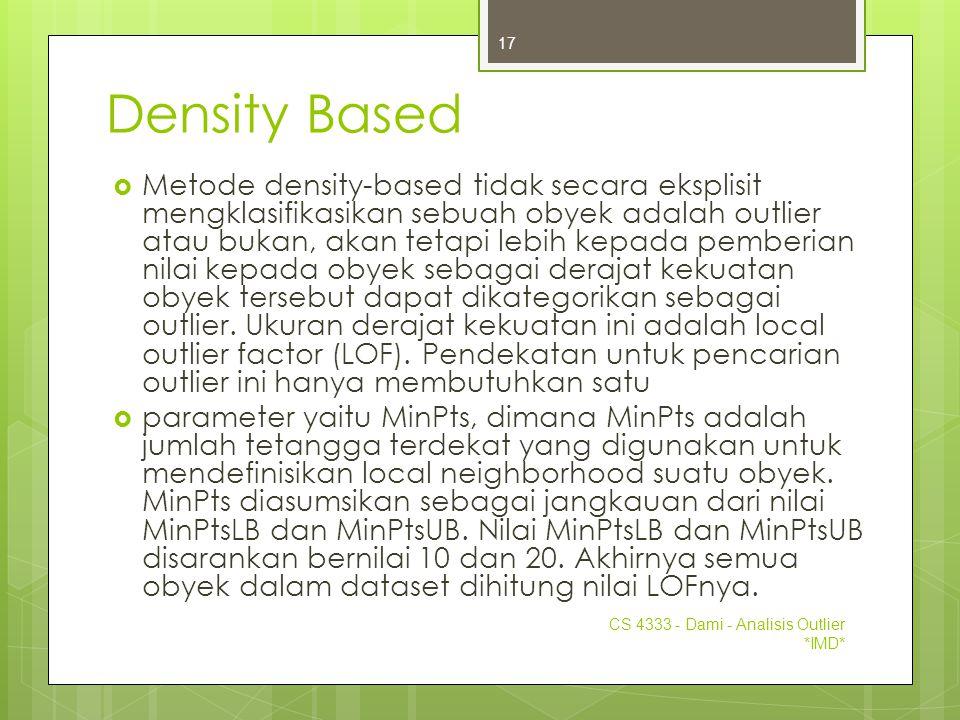 Density Based  Metode density-based tidak secara eksplisit mengklasifikasikan sebuah obyek adalah outlier atau bukan, akan tetapi lebih kepada pember