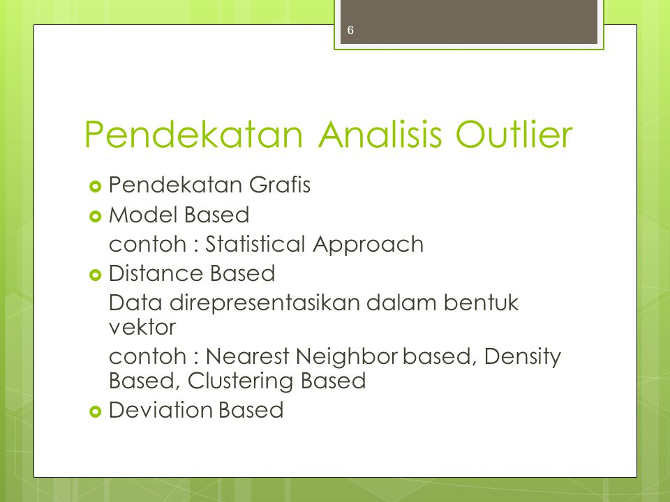 Pendekatan Analisis Outlier  Pendekatan Grafis  Model Based contoh : Statistical Approach  Distance Based Data direpresentasikan dalam bentuk vekto