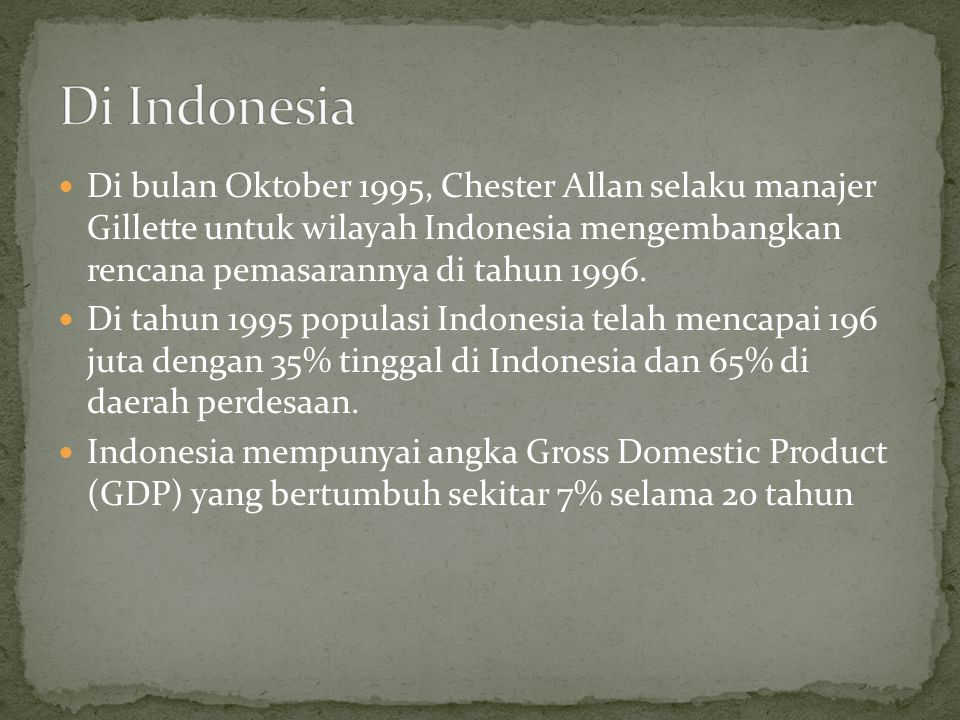  Di bulan Oktober 1995, Chester Allan selaku manajer Gillette untuk wilayah Indonesia mengembangkan rencana pemasarannya di tahun 1996.  Di tahun 19