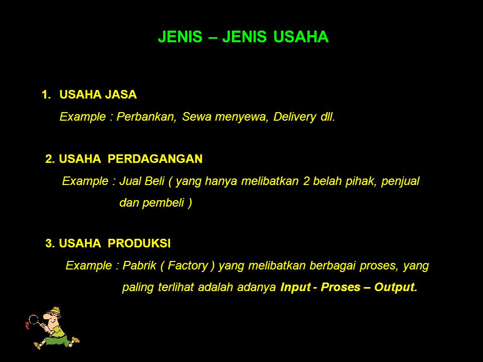 JENIS – JENIS USAHA 1.USAHA JASA Example : Perbankan, Sewa menyewa, Delivery dll. 2. USAHA PERDAGANGAN Example : Jual Beli ( yang hanya melibatkan 2 b