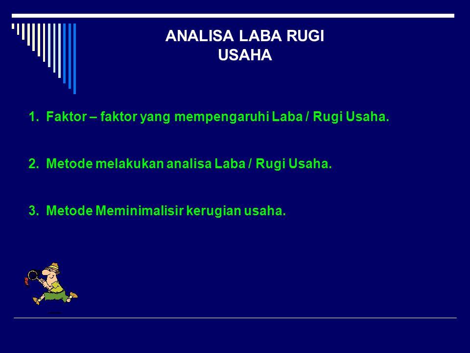 ANALISA LABA RUGI USAHA 1.Faktor – faktor yang mempengaruhi Laba / Rugi Usaha. 2.Metode melakukan analisa Laba / Rugi Usaha. 3.Metode Meminimalisir ke