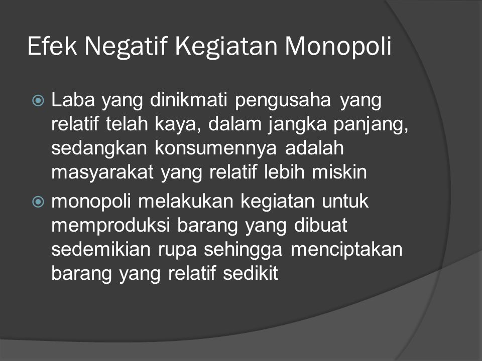 Efek Negatif Kegiatan Monopoli  Laba yang dinikmati pengusaha yang relatif telah kaya, dalam jangka panjang, sedangkan konsumennya adalah masyarakat yang relatif lebih miskin  monopoli melakukan kegiatan untuk memproduksi barang yang dibuat sedemikian rupa sehingga menciptakan barang yang relatif sedikit