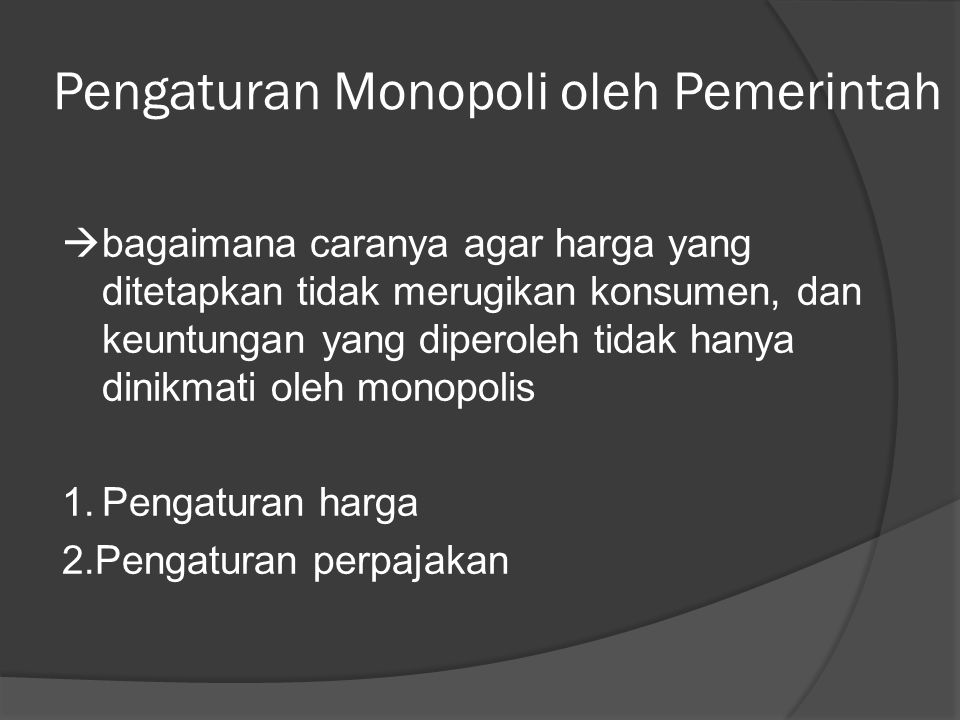 Pengaturan Monopoli oleh Pemerintah  bagaimana caranya agar harga yang ditetapkan tidak merugikan konsumen, dan keuntungan yang diperoleh tidak hanya dinikmati oleh monopolis 1.Pengaturan harga 2.Pengaturan perpajakan