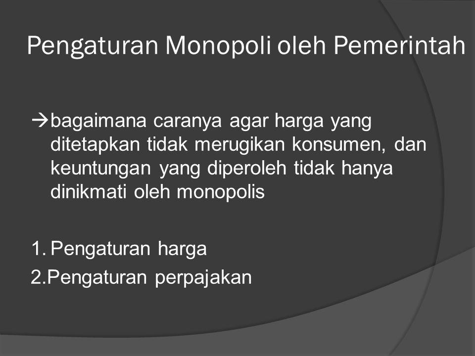 Pengaturan Monopoli oleh Pemerintah  bagaimana caranya agar harga yang ditetapkan tidak merugikan konsumen, dan keuntungan yang diperoleh tidak hanya