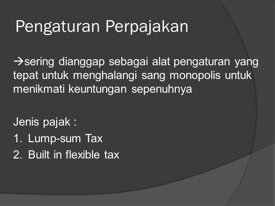 Pengaturan Perpajakan  sering dianggap sebagai alat pengaturan yang tepat untuk menghalangi sang monopolis untuk menikmati keuntungan sepenuhnya Jenis pajak : 1.Lump-sum Tax 2.Built in flexible tax