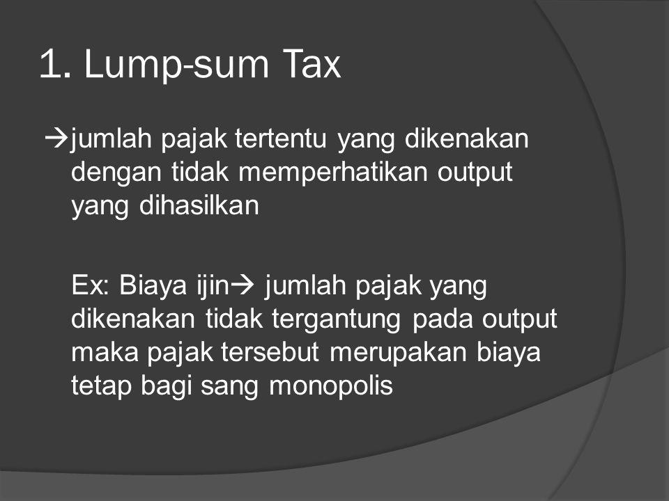 1. Lump-sum Tax  jumlah pajak tertentu yang dikenakan dengan tidak memperhatikan output yang dihasilkan Ex: Biaya ijin  jumlah pajak yang dikenakan