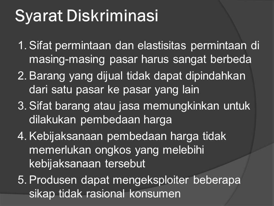 Syarat Diskriminasi 1.Sifat permintaan dan elastisitas permintaan di masing-masing pasar harus sangat berbeda 2.Barang yang dijual tidak dapat dipinda