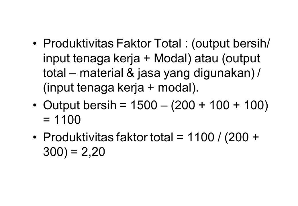 •Produktivitas Faktor Total : (output bersih/ input tenaga kerja + Modal) atau (output total – material & jasa yang digunakan) / (input tenaga kerja +