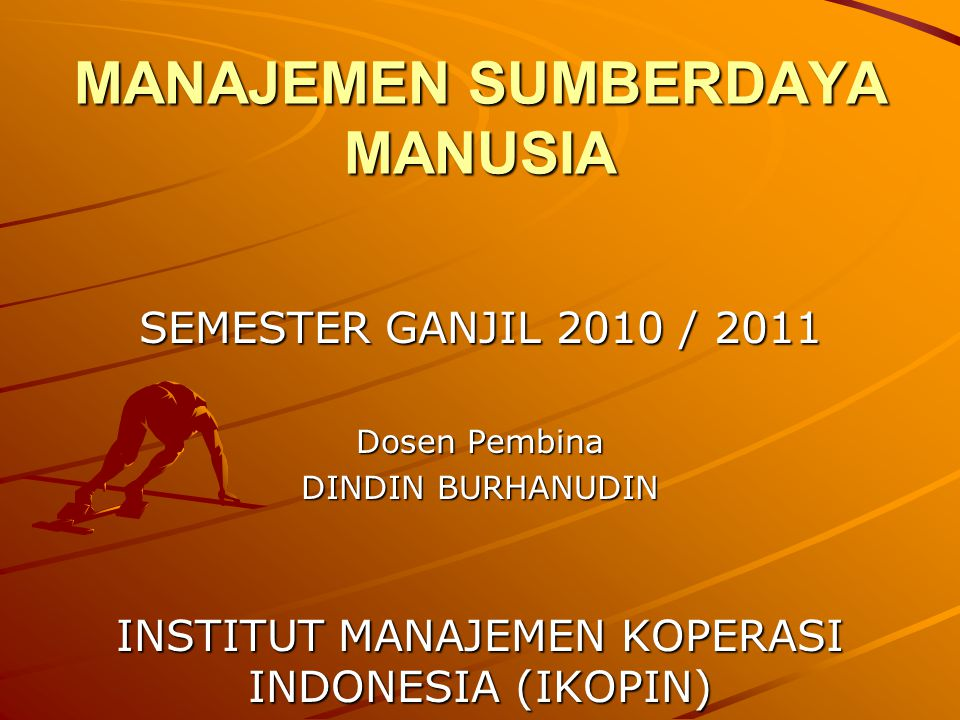 MANAJEMEN SUMBERDAYA MANUSIA SEMESTER GANJIL 2010 / 2011 Dosen Pembina DINDIN BURHANUDIN INSTITUT MANAJEMEN KOPERASI INDONESIA (IKOPIN)