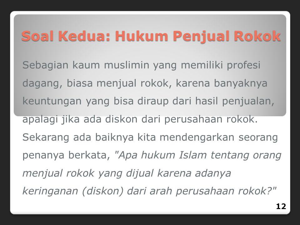 Soal Kedua: Hukum Penjual Rokok Sebagian kaum muslimin yang memiliki profesi dagang, biasa menjual rokok, karena banyaknya keuntungan yang bisa diraup