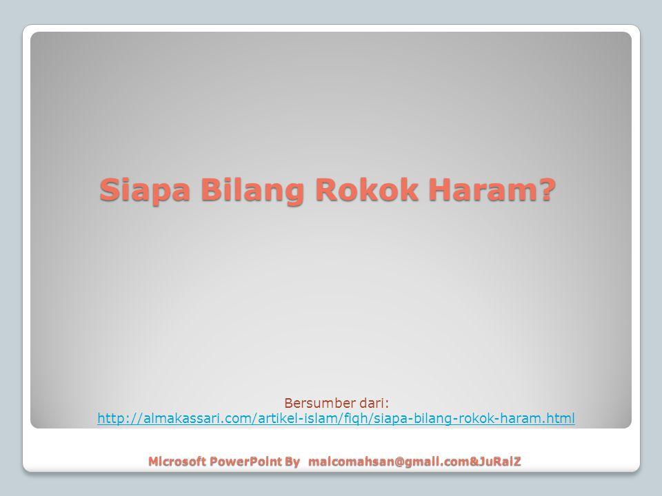 Microsoft PowerPoint By malcomahsan@gmail.com&JuRaiZ Bersumber dari: http://almakassari.com/artikel-islam/fiqh/siapa-bilang-rokok-haram.html Siapa Bil