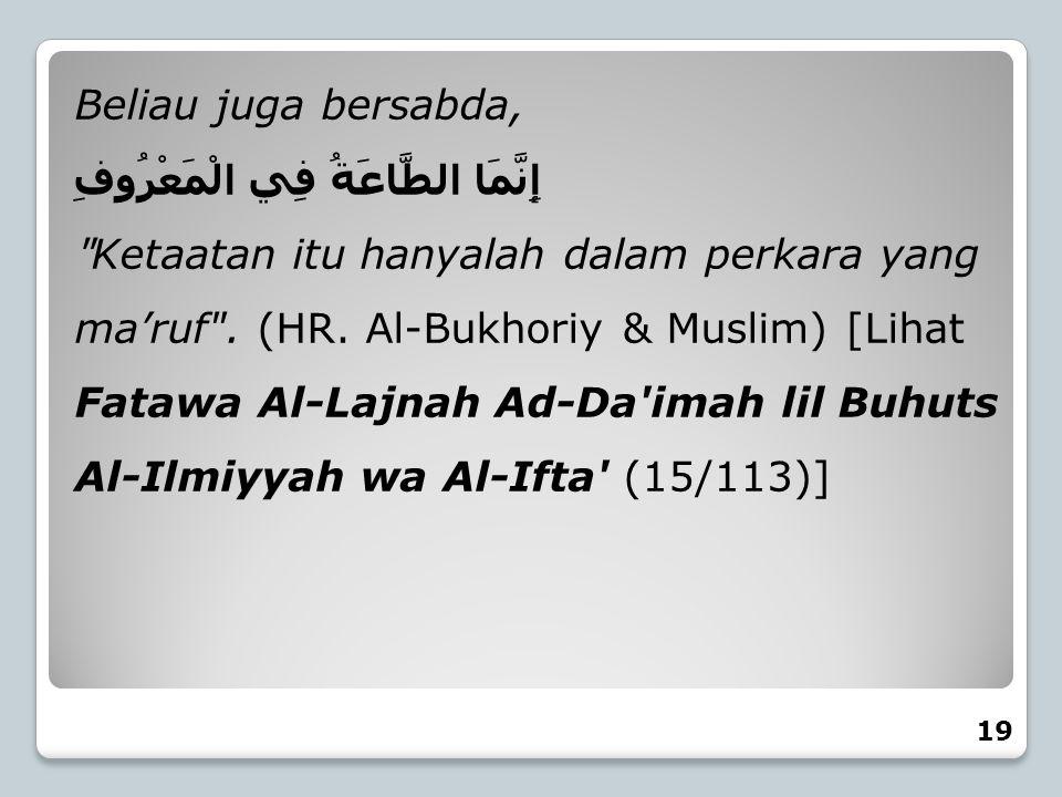 Beliau juga bersabda, إِنَّمَا الطَّاعَةُ فِي الْمَعْرُوفِ
