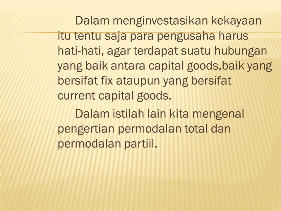 Dalam menginvestasikan kekayaan itu tentu saja para pengusaha harus hati-hati, agar terdapat suatu hubungan yang baik antara capital goods,baik yang b