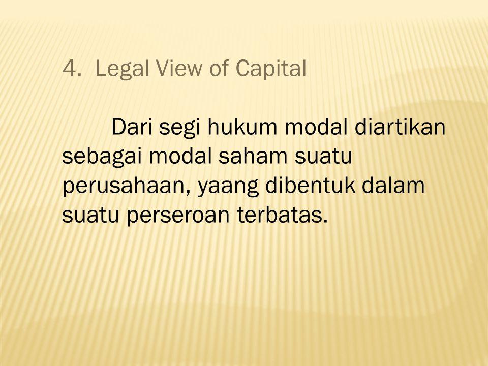 4. Legal View of Capital Dari segi hukum modal diartikan sebagai modal saham suatu perusahaan, yaang dibentuk dalam suatu perseroan terbatas.