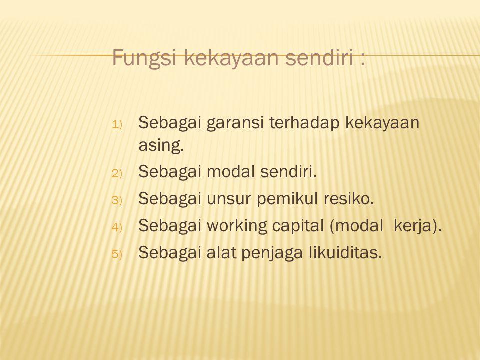 Fungsi kekayaan sendiri : 1) Sebagai garansi terhadap kekayaan asing. 2) Sebagai modal sendiri. 3) Sebagai unsur pemikul resiko. 4) Sebagai working ca