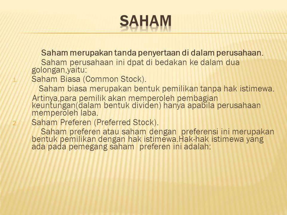 Saham merupakan tanda penyertaan di dalam perusahaan. Saham perusahaan ini dpat di bedakan ke dalam dua golongan,yaitu: 1. Saham Biasa (Common Stock).