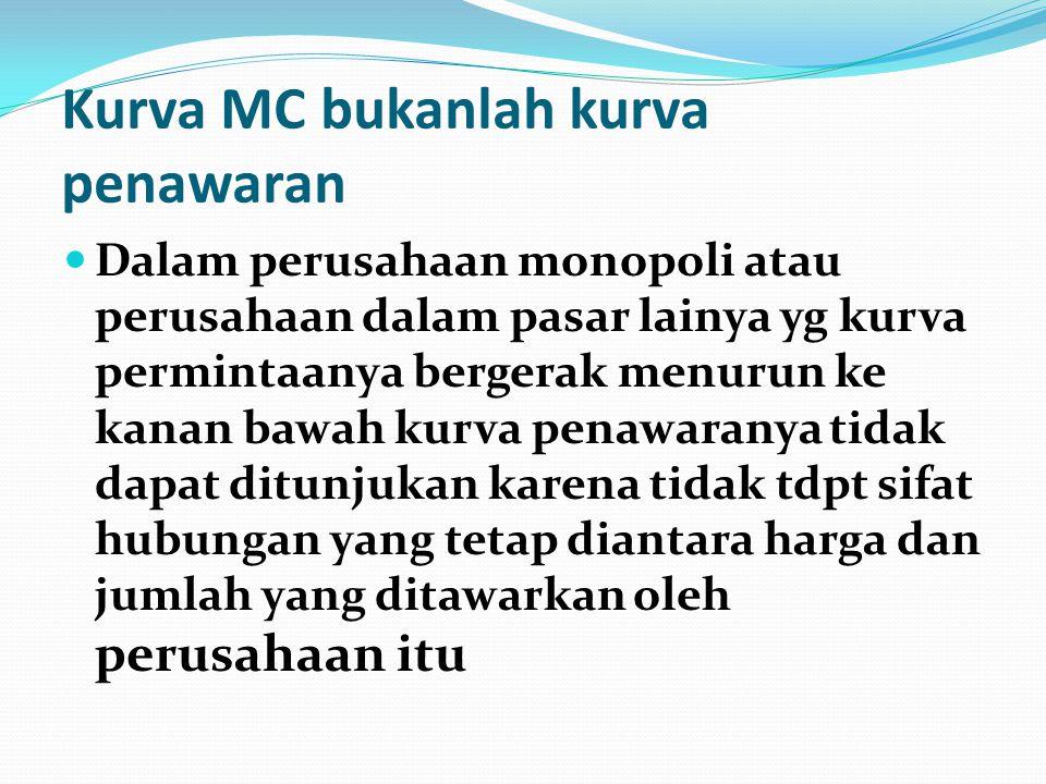 Kurva MC bukanlah kurva penawaran  Dalam perusahaan monopoli atau perusahaan dalam pasar lainya yg kurva permintaanya bergerak menurun ke kanan bawah