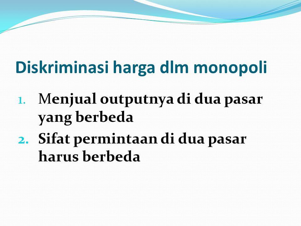 Diskriminasi harga dlm monopoli 1. Menjual outputnya di dua pasar yang berbeda 2. Sifat permintaan di dua pasar harus berbeda