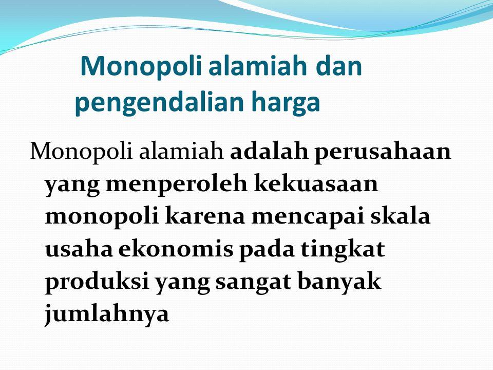 Monopoli alamiah dan pengendalian harga Monopoli alamiah adalah perusahaan yang menperoleh kekuasaan monopoli karena mencapai skala usaha ekonomis pad