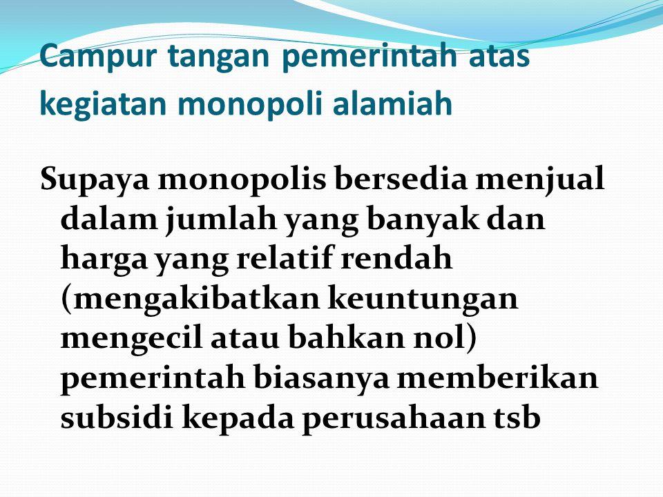 Campur tangan pemerintah atas kegiatan monopoli alamiah Supaya monopolis bersedia menjual dalam jumlah yang banyak dan harga yang relatif rendah (meng