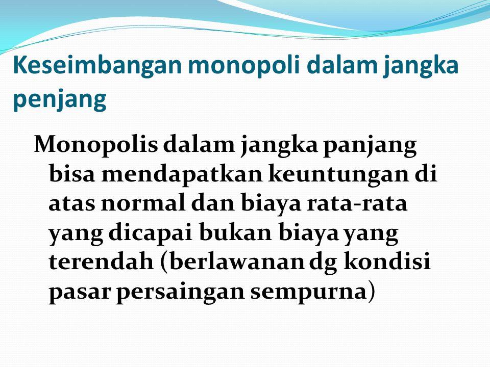 Keseimbangan monopoli dalam jangka penjang Monopolis dalam jangka panjang bisa mendapatkan keuntungan di atas normal dan biaya rata-rata yang dicapai