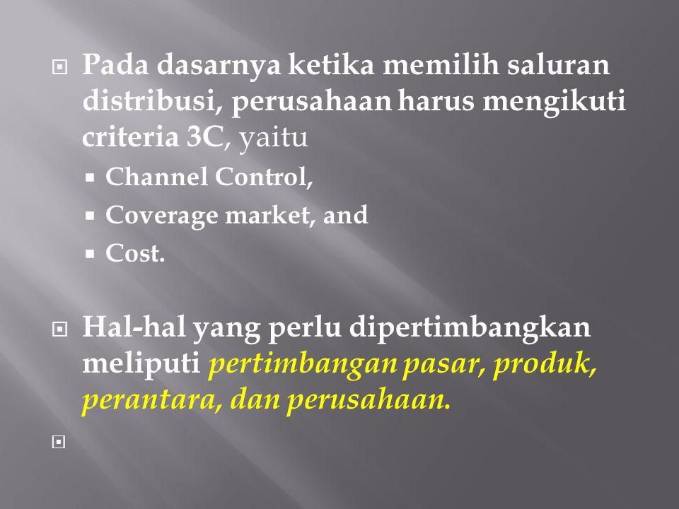  Pada dasarnya ketika memilih saluran distribusi, perusahaan harus mengikuti criteria 3C, yaitu  Channel Control,  Coverage market, and  Cost.  H