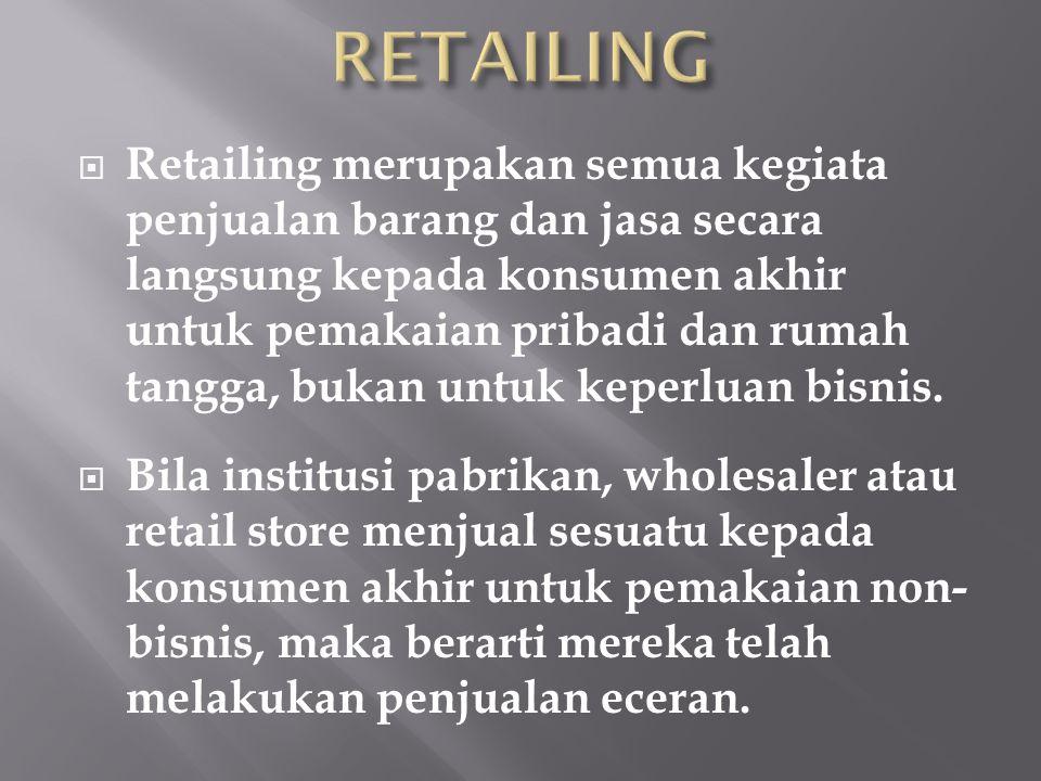  Retailing merupakan semua kegiata penjualan barang dan jasa secara langsung kepada konsumen akhir untuk pemakaian pribadi dan rumah tangga, bukan un