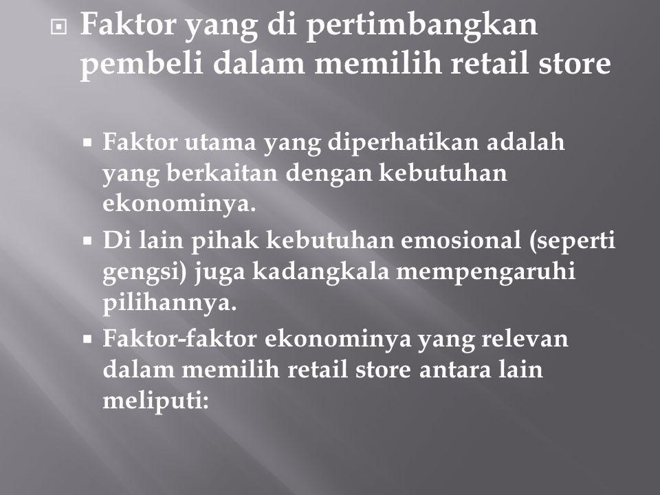  Faktor yang di pertimbangkan pembeli dalam memilih retail store  Faktor utama yang diperhatikan adalah yang berkaitan dengan kebutuhan ekonominya.