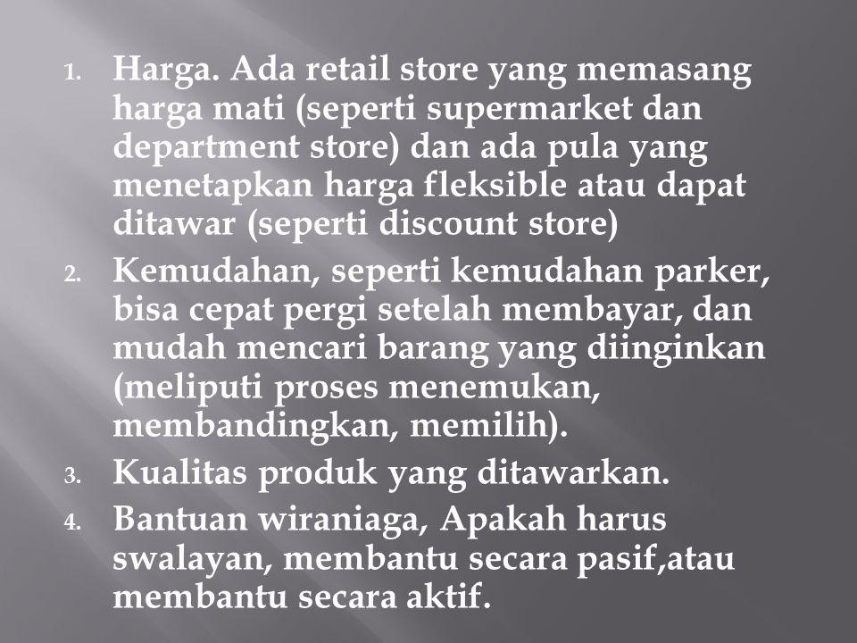 1. Harga. Ada retail store yang memasang harga mati (seperti supermarket dan department store) dan ada pula yang menetapkan harga fleksible atau dapat