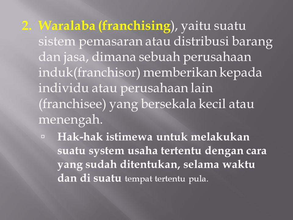 2. Waralaba (franchising ), yaitu suatu sistem pemasaran atau distribusi barang dan jasa, dimana sebuah perusahaan induk(franchisor) memberikan kepada
