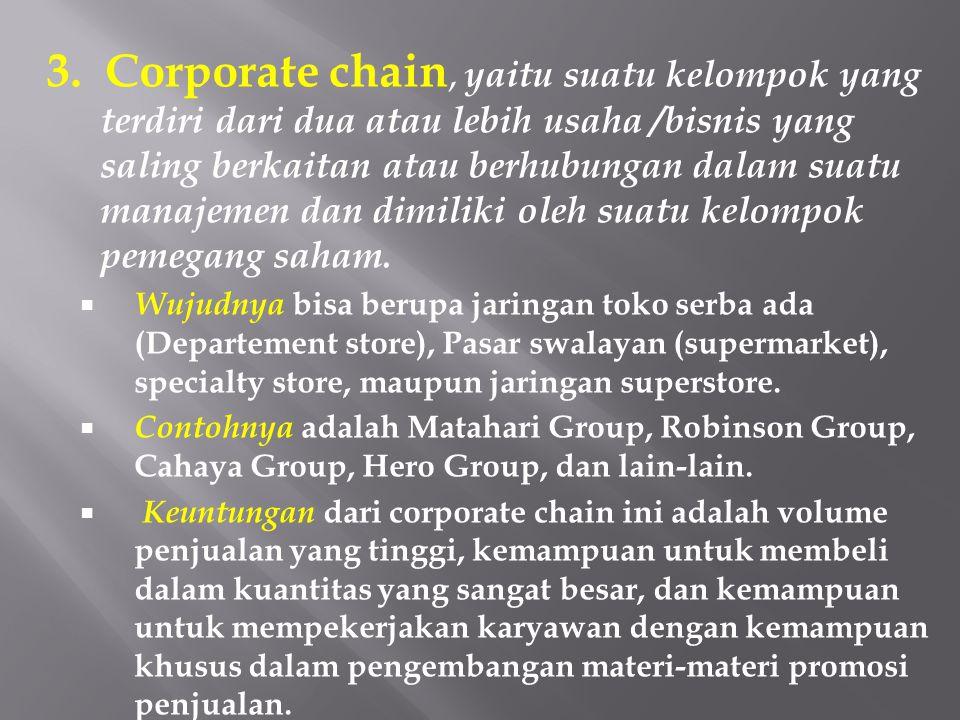 3. Corporate chain, yaitu suatu kelompok yang terdiri dari dua atau lebih usaha /bisnis yang saling berkaitan atau berhubungan dalam suatu manajemen d