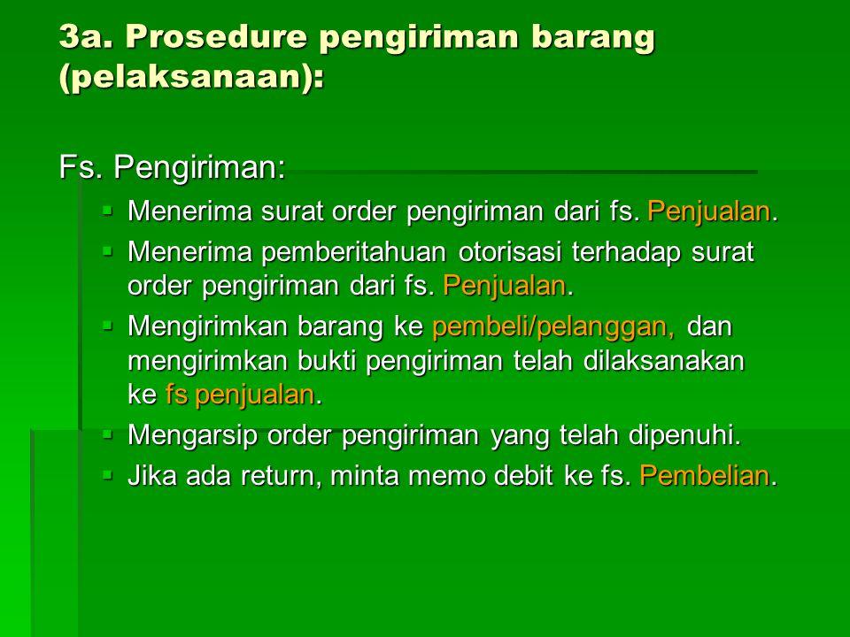 3a. Prosedure pengiriman barang (pelaksanaan): Fs. Pengiriman:  Menerima surat order pengiriman dari fs. Penjualan.  Menerima pemberitahuan otorisas