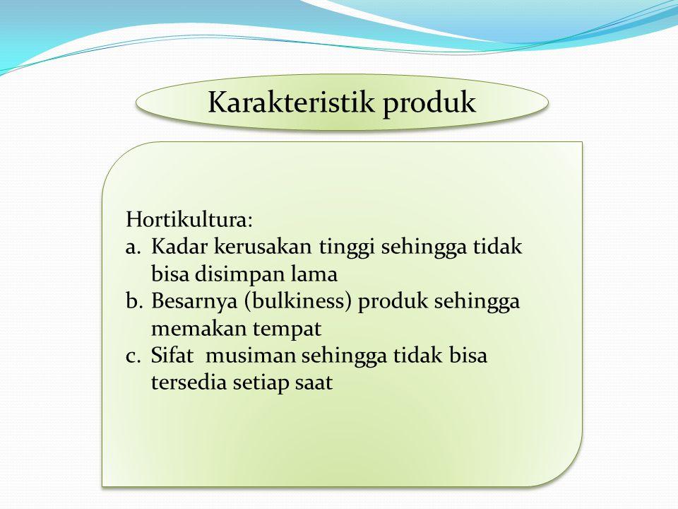 Karakteristik produk Hortikultura: a.Kadar kerusakan tinggi sehingga tidak bisa disimpan lama b.Besarnya (bulkiness) produk sehingga memakan tempat c.