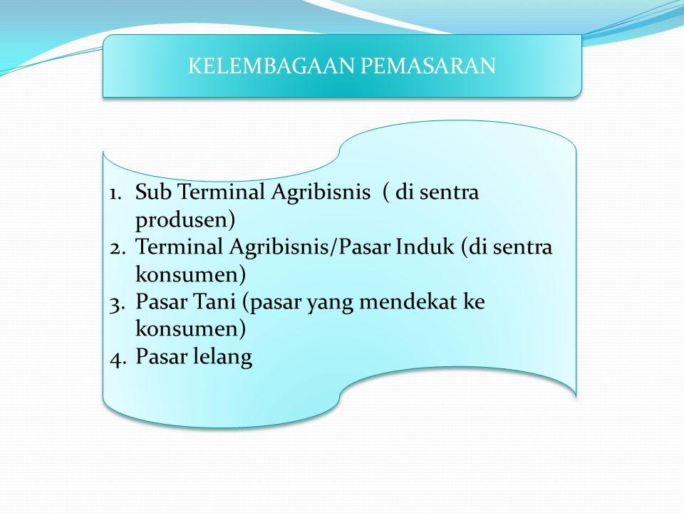 KELEMBAGAAN PEMASARAN 1.Sub Terminal Agribisnis ( di sentra produsen) 2.Terminal Agribisnis/Pasar Induk (di sentra konsumen) 3.Pasar Tani (pasar yang mendekat ke konsumen) 4.Pasar lelang 1.Sub Terminal Agribisnis ( di sentra produsen) 2.Terminal Agribisnis/Pasar Induk (di sentra konsumen) 3.Pasar Tani (pasar yang mendekat ke konsumen) 4.Pasar lelang