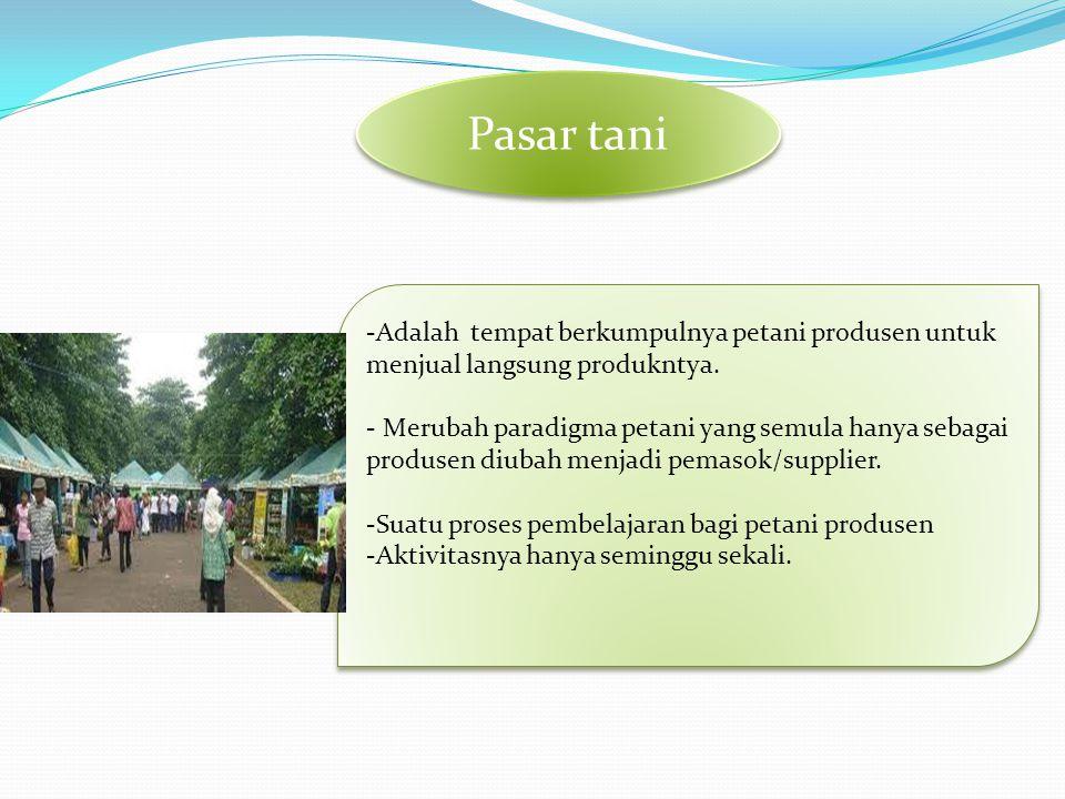 Pasar tani -Adalah tempat berkumpulnya petani produsen untuk menjual langsung produkntya. - Merubah paradigma petani yang semula hanya sebagai produse