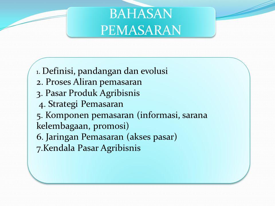 BAHASAN PEMASARAN 1. Definisi, pandangan dan evolusi 2. Proses Aliran pemasaran 3. Pasar Produk Agribisnis 4. Strategi Pemasaran 5. Komponen pemasaran