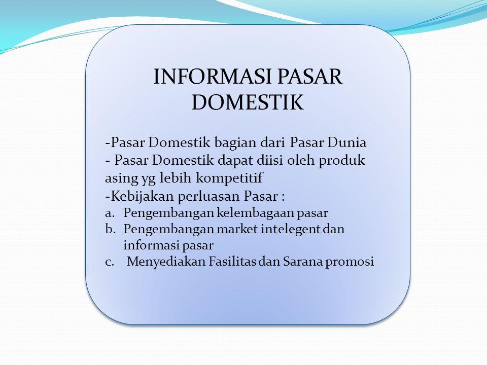 INFORMASI PASAR DOMESTIK -Pasar Domestik bagian dari Pasar Dunia - Pasar Domestik dapat diisi oleh produk asing yg lebih kompetitif -Kebijakan perluas