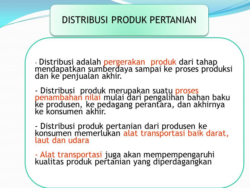 DISTRIBUSI PRODUK PERTANIAN - Distribusi adalah pergerakan produk dari tahap mendapatkan sumberdaya sampai ke proses produksi dan ke penjualan akhir.