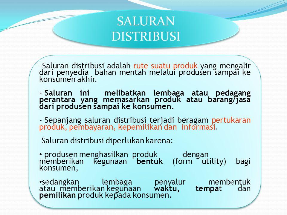 SALURAN DISTRIBUSI -Saluran distribusi adalah rute suatu produk yang mengalir dari penyedia bahan mentah melalui produsen sampai ke konsumen akhir. -