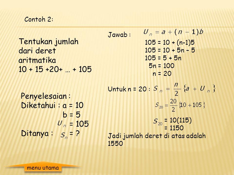 Contoh 1: Tentukan jumlah 10 suku dari deret : 12+15+18+... Penyelesaian : Diketahui : a = 12 b = 3 n = 10 Ditanya : = ? Jawab : = 5(24 + 9.3) = 5(24