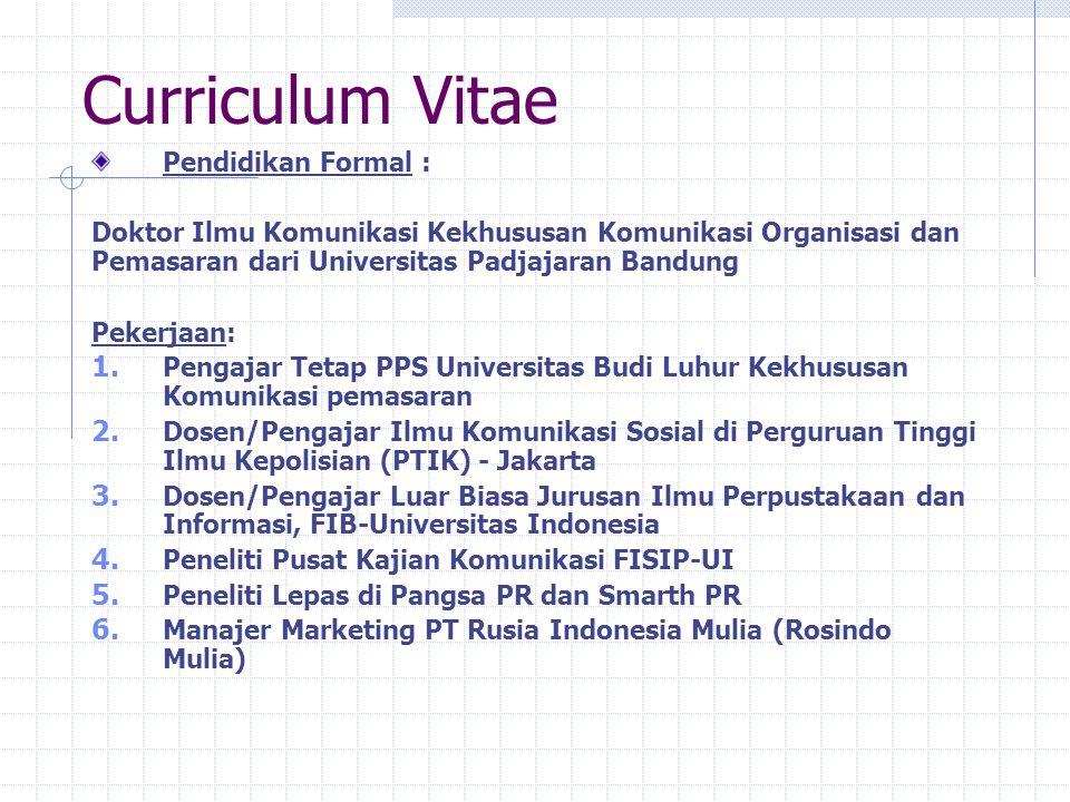 Curriculum Vitae Pendidikan Formal : Doktor Ilmu Komunikasi Kekhususan Komunikasi Organisasi dan Pemasaran dari Universitas Padjajaran Bandung Pekerjaan: 1.
