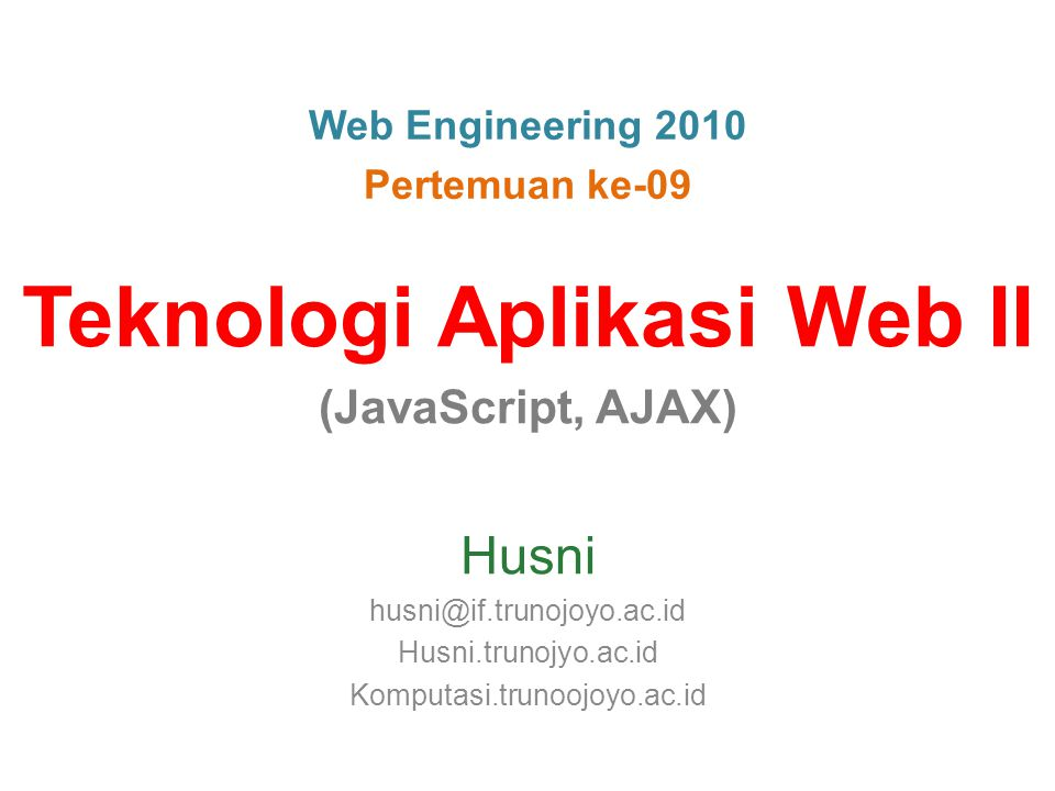 Web Engineering 2010 Pertemuan ke-09 Teknologi Aplikasi Web II (JavaScript, AJAX) Husni husni@if.trunojoyo.ac.id Husni.trunojyo.ac.id Komputasi.trunoojoyo.ac.id