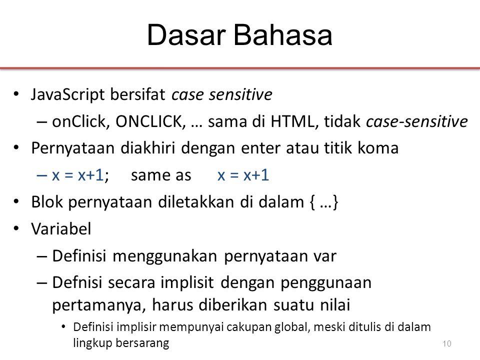 Dasar Bahasa • JavaScript bersifat case sensitive – onClick, ONCLICK, … sama di HTML, tidak case-sensitive • Pernyataan diakhiri dengan enter atau titik koma – x = x+1; same as x = x+1 • Blok pernyataan diletakkan di dalam { …} • Variabel – Definisi menggunakan pernyataan var – Defnisi secara implisit dengan penggunaan pertamanya, harus diberikan suatu nilai • Definisi implisir mempunyai cakupan global, meski ditulis di dalam lingkup bersarang 10