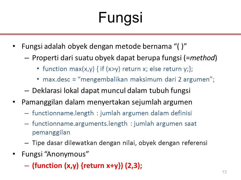 Fungsi • Fungsi adalah obyek dengan metode bernama ( ) – Properti dari suatu obyek dapat berupa fungsi (=method) • function max(x,y) { if (x>y) return x; else return y;}; • max.desc = mengembalikan maksimum dari 2 argumen ; – Deklarasi lokal dapat muncul dalam tubuh fungsi • Pamanggilan dalam menyertakan sejumlah argumen – functionname.length : jumlah argumen dalam definisi – functionname.arguments.length : jumlah argumen saat pemanggilan – Tipe dasar dilewatkan dengan nilai, obyek dengan referensi • Fungsi Anonymous – (function (x,y) {return x+y}) (2,3); 13