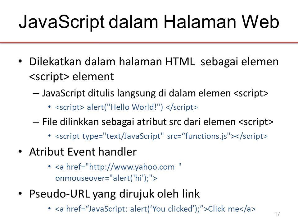 JavaScript dalam Halaman Web • Dilekatkan dalam halaman HTML sebagai elemen element – JavaScript ditulis langsung di dalam elemen • alert(